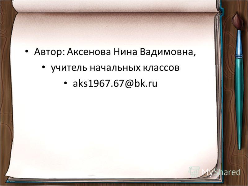 Автор: Аксенова Нина Вадимовна, учитель начальных классов aks1967.67@bk.ru