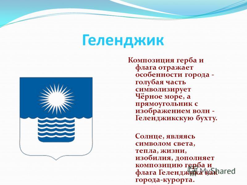 Геленджик Композиция герба и флага отражает особенности города - голубая часть символизирует Чёрное море, а прямоугольник с изображением волн - Геленджикскую бухту. Солнце, являясь символом света, тепла, жизни, изобилия, дополняет композицию герба и