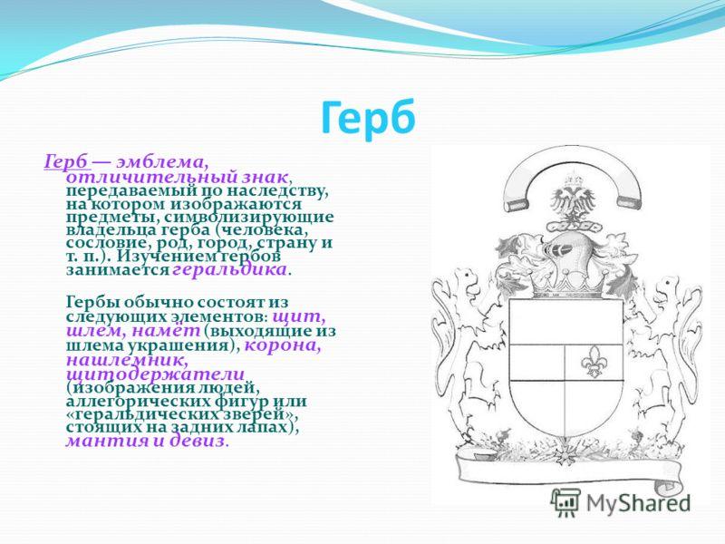 Герб Герб эмблема, отличительный знак, передаваемый по наследству, на котором изображаются предметы, символизирующие владельца герба (человека, сословие, род, город, страну и т. п.). Изучением гербов занимается геральдика. Гербы обычно состоят из сле
