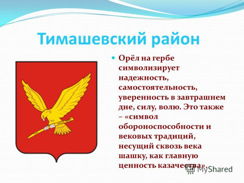 Тимашевский район Орёл на гербе символизирует надежность, самостоятельность, уверенность в завтрашнем дне, силу, волю. Это также – «символ обороноспособности и вековых традиций, несущий сквозь века шашку, как главную ценность казачества».
