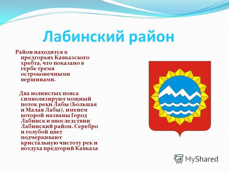 Лабинский район Район находится в предгорьях Кавказского хребта, что показано в гербе тремя остроконечными вершинами. Два волнистых пояса символизируют мощный поток реки Лабы (Большая и Малая Лабы), именем которой названы Город Лабинск и впоследствии