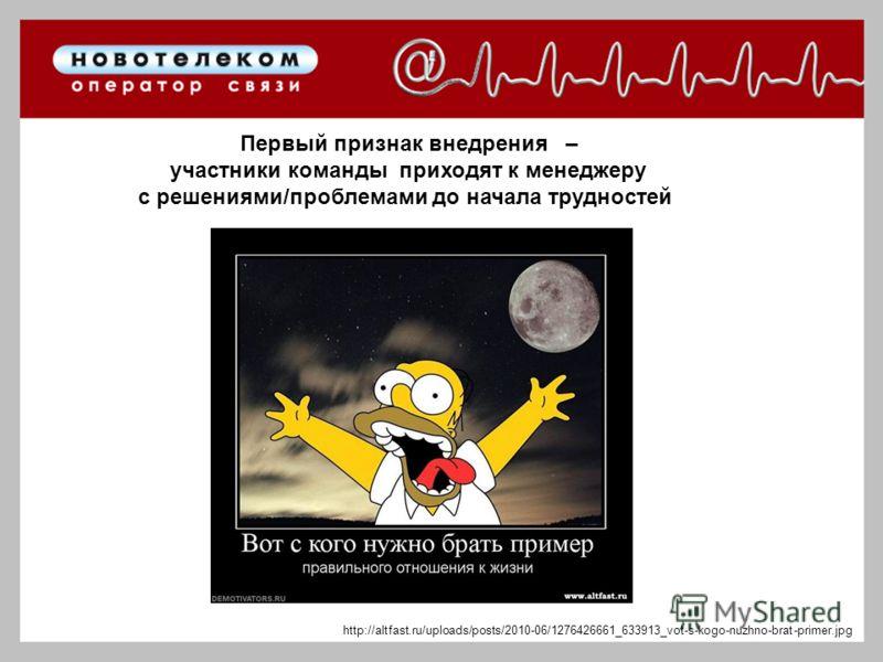 Первый признак внедрения – участники команды приходят к менеджеру с решениями/проблемами до начала трудностей http://altfast.ru/uploads/posts/2010-06/1276426661_633913_vot-s-kogo-nuzhno-brat-primer.jpg