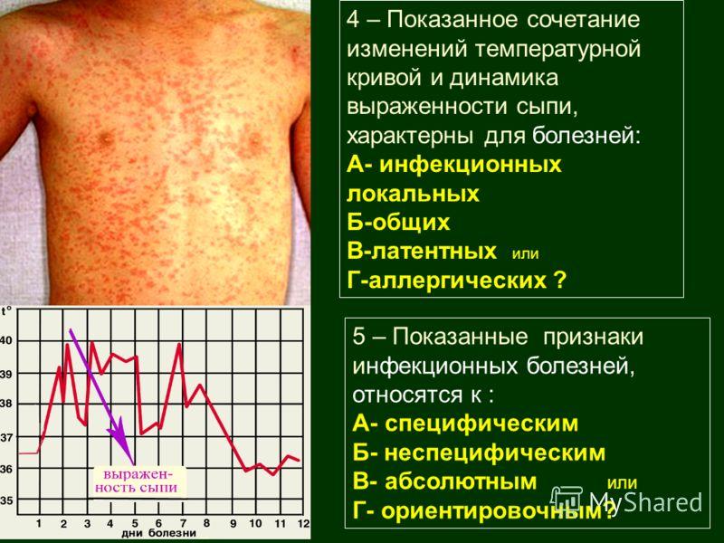 4 – Показанное сочетание изменений температурной кривой и динамика выраженности сыпи, характерны для болезней: А- инфекционных локальных Б-общих В-латентных или Г-аллергических ? 5 – Показанные признаки инфекционных болезней, относятся к : А- специфи