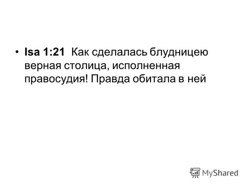 Isa 1:21 Как сделалась блудницею верная столица, исполненная правосудия! Правда обитала в ней