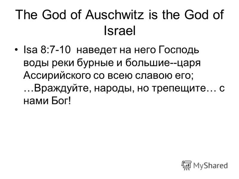 The God of Auschwitz is the God of Israel Isa 8:7-10 наведет на него Господь воды реки бурные и большие--царя Ассирийского со всею славою его; …Враждуйте, народы, но трепещите… с нами Бог!