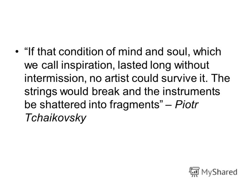 If that condition of mind and soul, which we call inspiration, lasted long without intermission, no artist could survive it. The strings would break and the instruments be shattered into fragments – Piotr Tchaikovsky