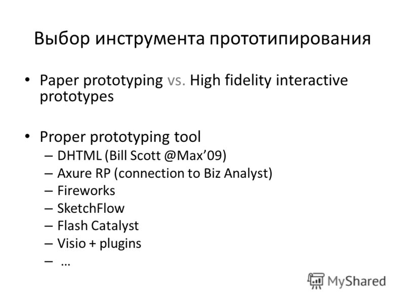 Выбор инструмента прототипирования Paper prototyping vs. High fidelity interactive prototypes Proper prototyping tool – DHTML (Bill Scott @Max09) – Axure RP (connection to Biz Analyst) – Fireworks – SketchFlow – Flash Catalyst – Visio + plugins – …