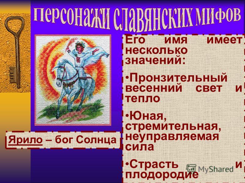 Ярило – бог Солнца Его имя имеет несколько значений: Пронзительный весенний свет и тепло Юная, стремительная, неуправляемая сила Страсть и плодородие