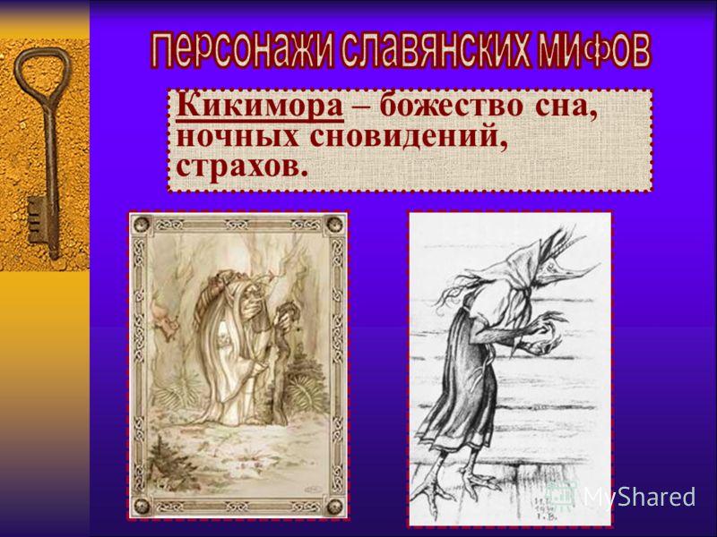 Кикимора – божество сна, ночных сновидений, страхов.