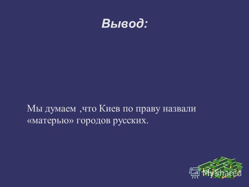 Вывод: Мы думаем,что Киев по праву назвали «матерью» городов русских.