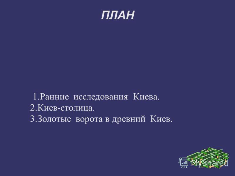 ПЛАН 1.Ранние исследования Киева. 2.Киев-столица. 3.Золотые ворота в древний Киев.