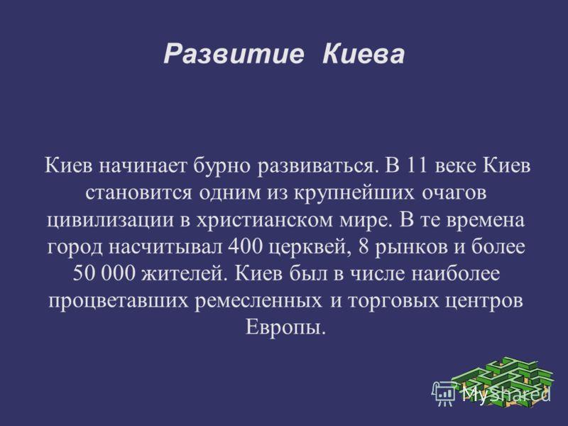 Развитие Киева Киев начинает бурно развиваться. В 11 веке Киев становится одним из крупнейших очагов цивилизации в христианском мире. В те времена город насчитывал 400 церквей, 8 рынков и более 50 000 жителей. Киев был в числе наиболее процветавших р