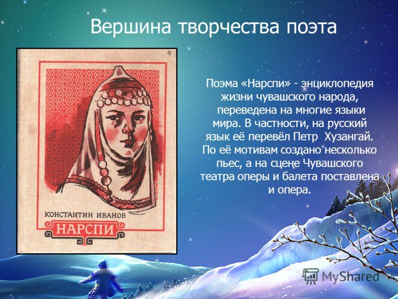 Вершина творчества поэта Поэма «Нарспи» - энциклопедия жизни чувашского народа, переведена на многие языки мира. В частности, на русский язык её перев