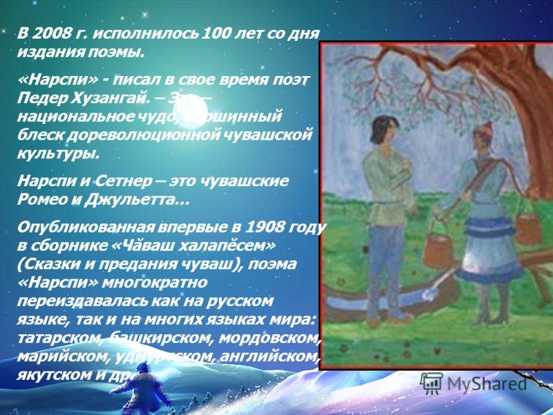 В 2008 г. исполнилось 100 лет со дня издания поэмы. «Нарспи» - писал в свое время поэт Педер Хузангай. – Это – национальное чудо, вершинный блеск дореволюционной чувашской культуры. Нарспи и Сетнер – это чувашские Ромео и Джульетта… Опубликованная вп