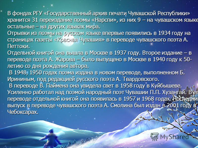 В фондах РГУ «Государственный архив печати Чувашской Республики» хранится 31 переиздание поэмы «Нарспи», из них 9 – на чувашском языке, остальные – на других языках мира. Отрывки из поэмы на русском языке впервые появились в 1934 году на страницах га