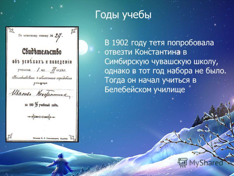 В 1902 году тетя попробовала отвезти Константина в Симбирскую чувашскую школу, однако в тот год набора не было. Тогда он начал учиться в Белебейском у
