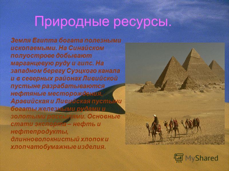 Природные ресурсы. Земля Египта богата полезными ископаемыми. На Синайском полуострове добывают марганцевую руду и гипс. На западном берегу Суэцкого канала и в северных районах Ливийской пустыне разрабатываются нефтяные месторождения. Аравийская и Ли