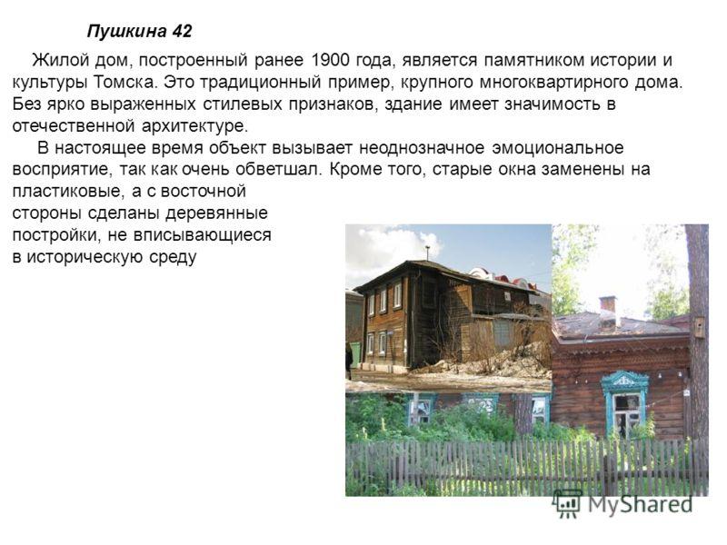 Пушкина 42 Жилой дом, построенный ранее 1900 года, является памятником истории и культуры Томска. Это традиционный пример, крупного многоквартирного дома. Без ярко выраженных стилевых признаков, здание имеет значимость в отечественной архитектуре. В