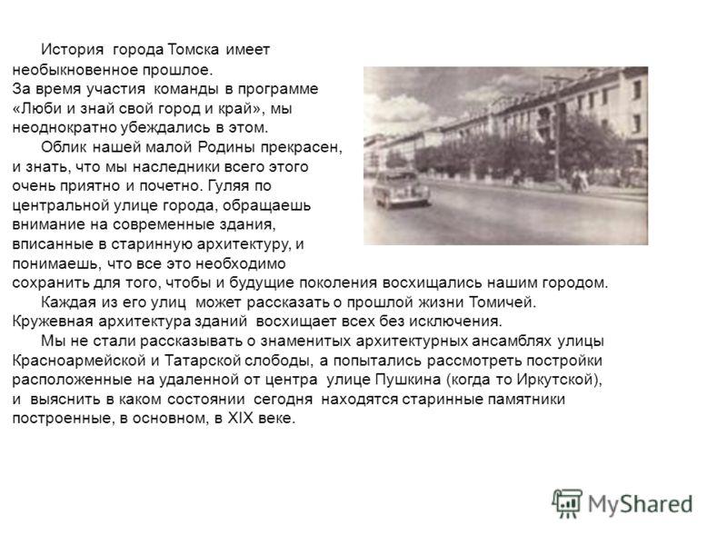 История города Томска имеет необыкновенное прошлое. За время участия команды в программе «Люби и знай свой город и край», мы неоднократно убеждались в этом. Облик нашей малой Родины прекрасен, и знать, что мы наследники всего этого очень приятно и по