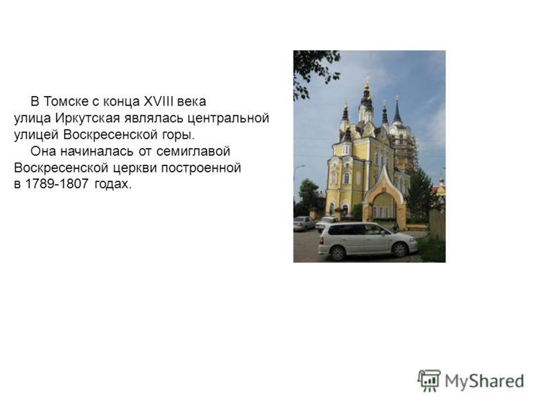 В Томске с конца XVIII века улица Иркутская являлась центральной улицей Воскресенской горы. Она начиналась от семиглавой Воскресенской церкви построенной в 1789-1807 годах.