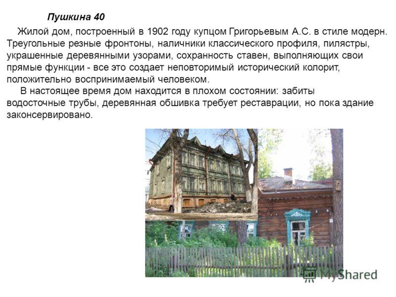 Пушкина 40 Жилой дом, построенный в 1902 году купцом Григорьевым А.С. в стиле модерн. Треугольные резные фронтоны, наличники классического профиля, пилястры, украшенные деревянными узорами, сохранность ставен, выполняющих свои прямые функции - все эт
