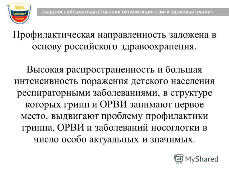 Профилактическая направленность заложена в основу российского здравоохранения. Высокая распространенность и большая интенсивность поражения детского населения респираторными заболеваниями, в структуре которых грипп и ОРВИ занимают первое место, выдви
