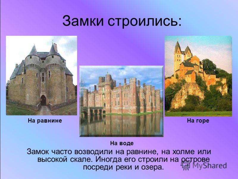 Замок часто возводили на равнине, на холме или высокой скале. Иногда его строили на острове посреди реки и озера. Замки строились: На горе На равнине На воде