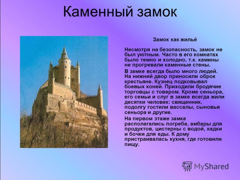 Каменный замок Замок как жильё Несмотря на безопасность, замок не был уютным. Часто в его комнатах было темно и холодно, т.к. камины не прогревали каменные стены. В замке всегда было много людей. На нижний двор приносили оброк крестьяне. Кузнец подко