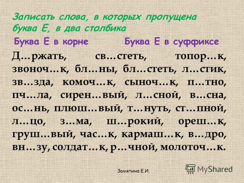 Записать слова, в которых пропущена буква Е, в два столбика Буква Е в корнеБуква Е в суффиксе Д…ржать, св…стеть, топор…к, звоноч…к, бл…ны, бл…стеть, л…стик, зв…зда, комоч…к, сыноч…к, п…тно, пч…ла, сирен…вый, л…сной, в…сна, ос…нь, плюш…вый, т…нуть, ст