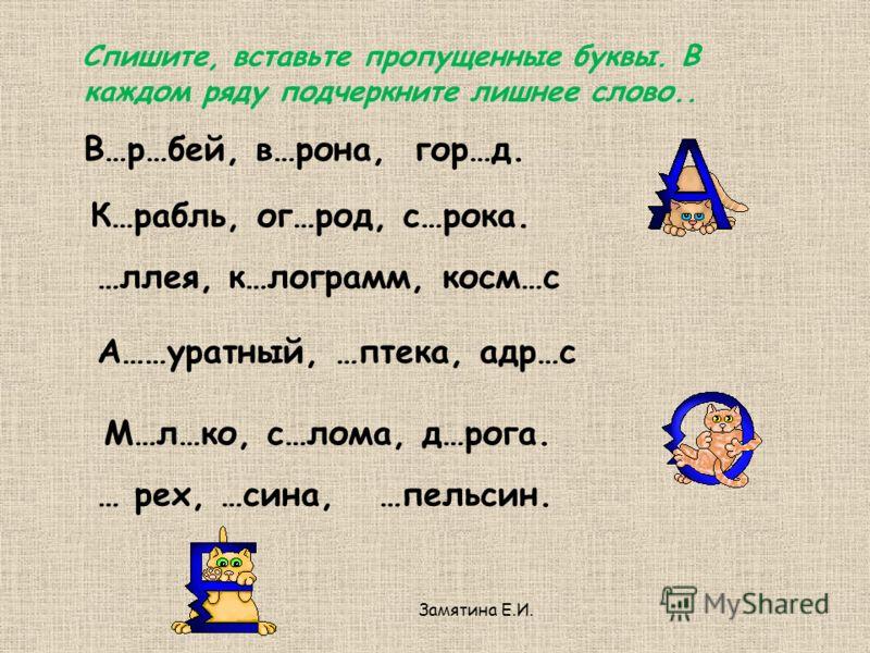 В…р…бей, в…рона, гор…д. К…рабль, ог…род, с…рока. …ллея, к…лограмм, косм…с А……уратный, …птека, адр…с М…л…ко, с…лома, д…рога. … рех, …сина, …пельсин. Спишите, вставьте пропущенные буквы. В каждом ряду подчеркните лишнее слово..
