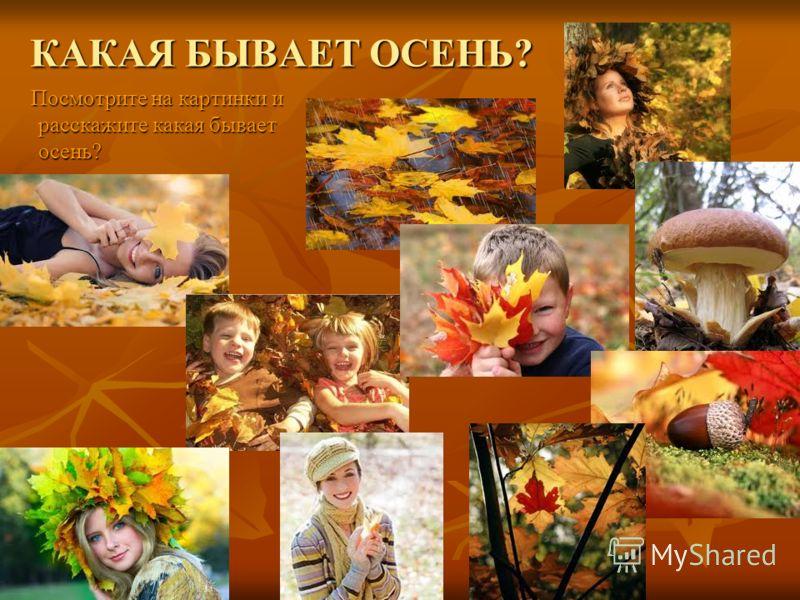 КАКАЯ БЫВАЕТ ОСЕНЬ? Посмотрите на картинки и расскажите какая бывает осень? Посмотрите на картинки и расскажите какая бывает осень?