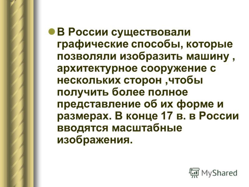 В России существовали графические способы, которые позволяли изобразить машину, архитектурное сооружение с нескольких сторон,чтобы получить более полное представление об их форме и размерах. В конце 17 в. в России вводятся масштабные изображения.