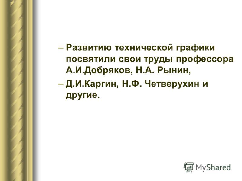 –Развитию технической графики посвятили свои труды профессора А.И.Добряков, Н.А. Рынин, –Д.И.Каргин, Н.Ф. Четверухин и другие.