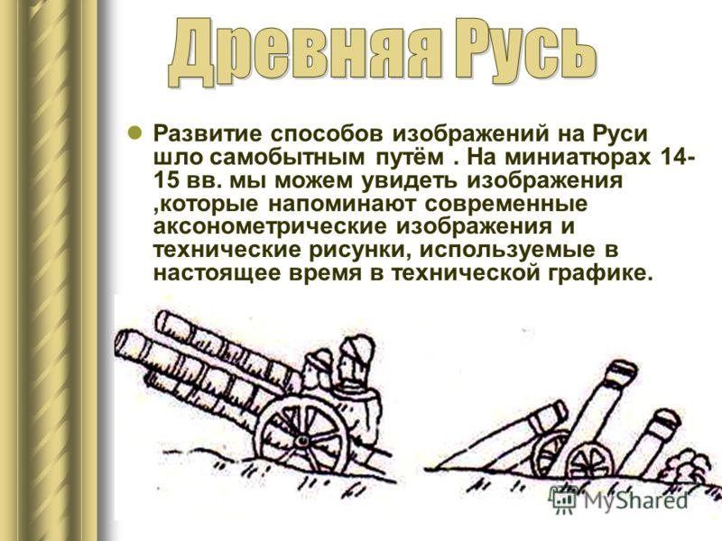 Развитие способов изображений на Руси шло самобытным путём. На миниатюрах 14- 15 вв. мы можем увидеть изображения,которые напоминают современные аксонометрические изображения и технические рисунки, используемые в настоящее время в технической графике
