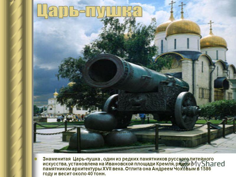 Знаменитая Царь-пушка, один из редких памятников русского литейного искусства, установлена на Ивановской площади Кремля, рядом с памятником архитектуры XVII века. Отлита она Андреем Чоховым в 1586 году и весит около 40 тонн.