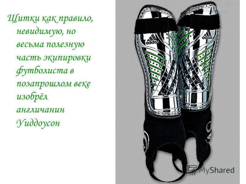 Щитки как правило, невидимую, но весьма полезную часть экипировки футболиста в позапрошлом веке изобрёл англичанин Уиддоусон