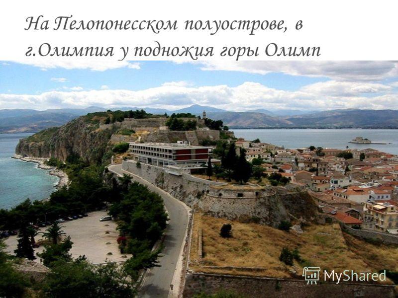 На Пелопонесском полуострове, в г.Олимпия у подножия горы Олимп