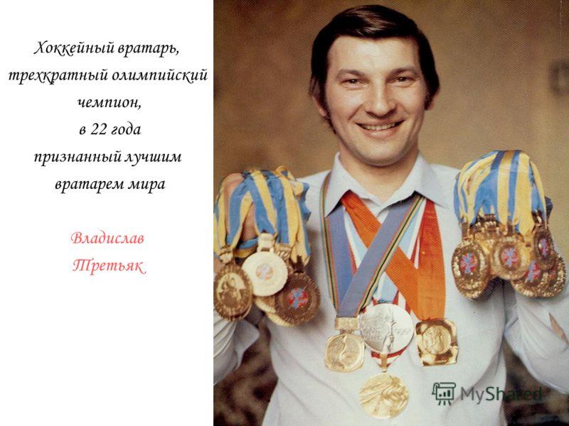 Хоккейный вратарь, трехкратный олимпийский чемпион, в 22 года признанный лучшим вратарем мира Владислав Третьяк