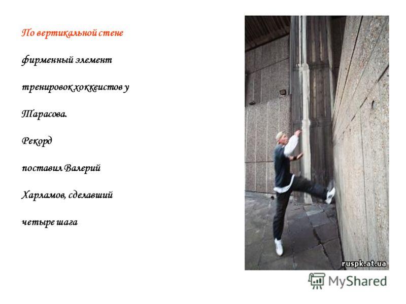 По вертикальной стене фирменный элемент тренировок хоккеистов у Тарасова. Рекорд поставил Валерий Харламов, сделавший четыре шага