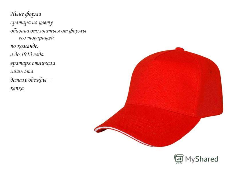 Ныне форма вратаря по цвету обязана отличаться от формы его товарищей по команде, а до 1913 года вратаря отличала лишь эта деталь одежды – кепка