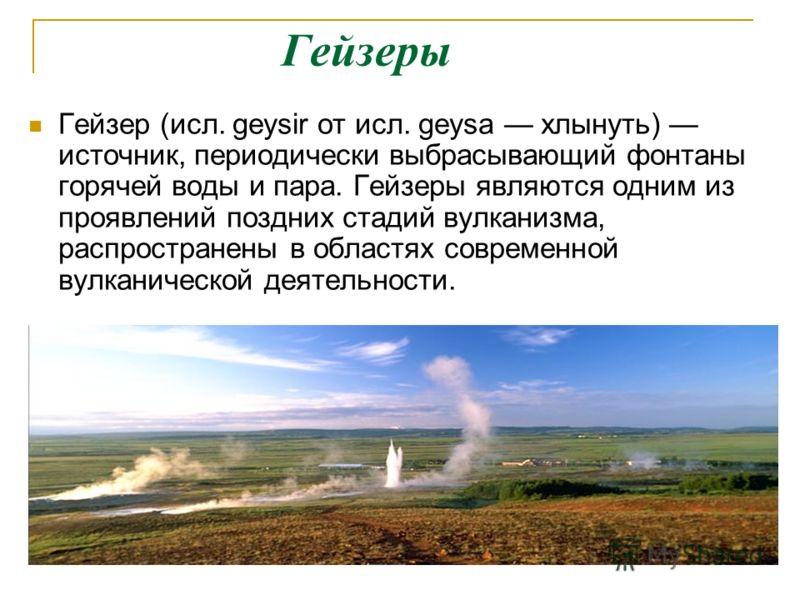 Гейзеры Гейзер (исл. geysir от исл. geysa хлынуть) источник, периодически выбрасывающий фонтаны горячей воды и пара. Гейзеры являются одним из проявлений поздних стадий вулканизма, распространены в областях современной вулканической деятельности.