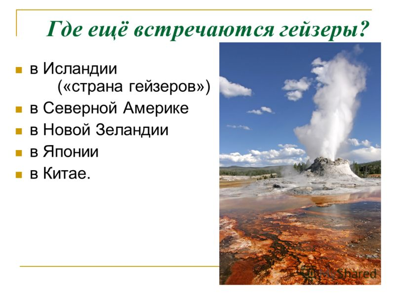 Где ещё встречаются гейзеры? в Исландии («страна гейзеров») в Северной Америке в Новой Зеландии в Японии в Китае.