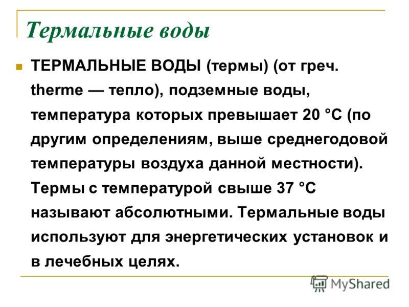 Термальные воды ТЕРМАЛЬНЫЕ ВОДЫ (термы) (от греч. therme тепло), подземные воды, температура которых превышает 20 °С (по другим определениям, выше среднегодовой температуры воздуха данной местности). Термы с температурой свыше 37 °С называют абсолютн