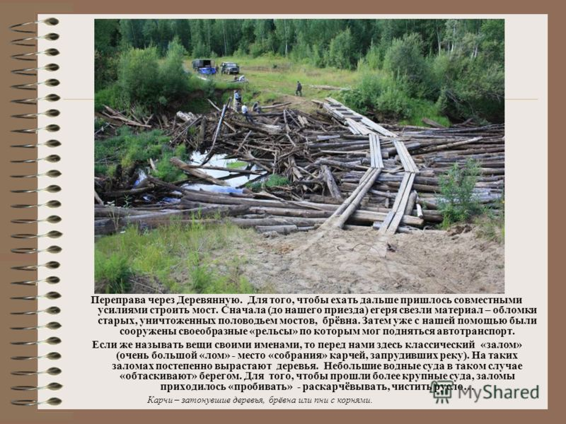 Переправа через Деревянную. Для того, чтобы ехать дальше пришлось совместными усилиями строить мост. Сначала (до нашего приезда) егеря свезли материал – обломки старых, уничтоженных половодьем мостов, брёвна. Затем уже с нашей помощью были сооружены