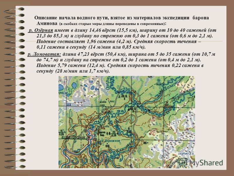 Описание начала водного пути, взятое из материалов экспедиции барона Аминова (в скобках старые меры длины переведены в современные) : р. Озёрная имеет в длину 14,46 вёрст (15,5 км), ширину от 10 до 40 саженей (от 21,3 до 85,3 м) и глубину по стрежню