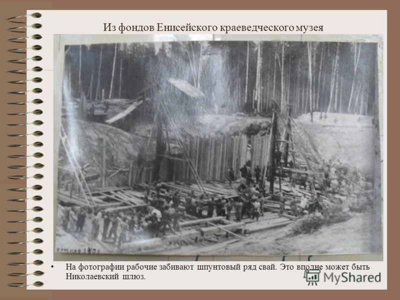 Из фондов Енисейского краеведческого музея На фотографии рабочие забивают шпунтовый ряд свай. Это вполне может быть Николаевский шлюз.