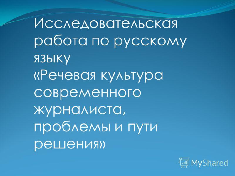 Исследовательская работа по русскому языку «Речевая культура современного журналиста, проблемы и пути решения»