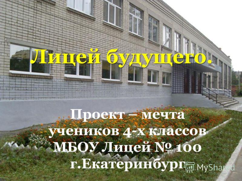 Лицей будущего. Проект – мечта учеников 4-х классов МБОУ Лицей 100 г.Екатеринбург
