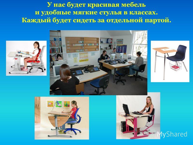 У нас будет красивая мебель и удобные мягкие стулья в классах. Каждый будет сидеть за отдельной партой.