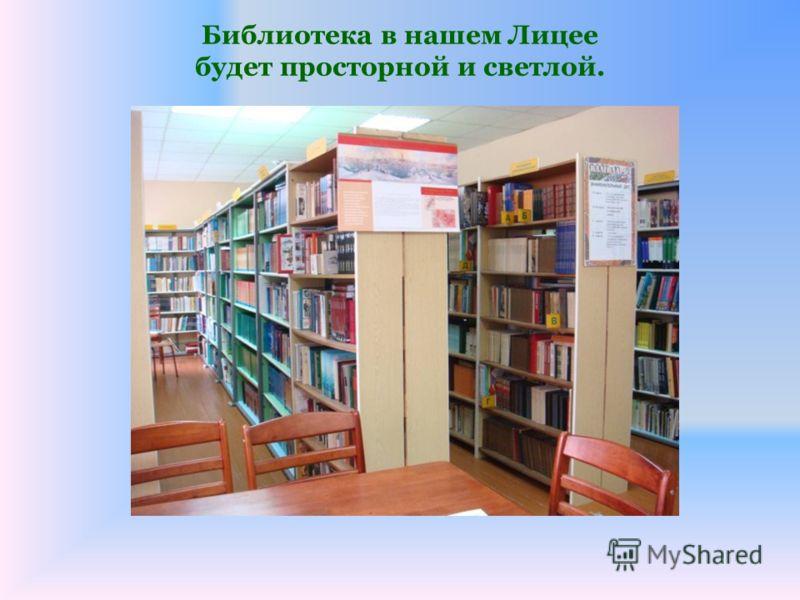 Библиотека в нашем Лицее будет просторной и светлой.